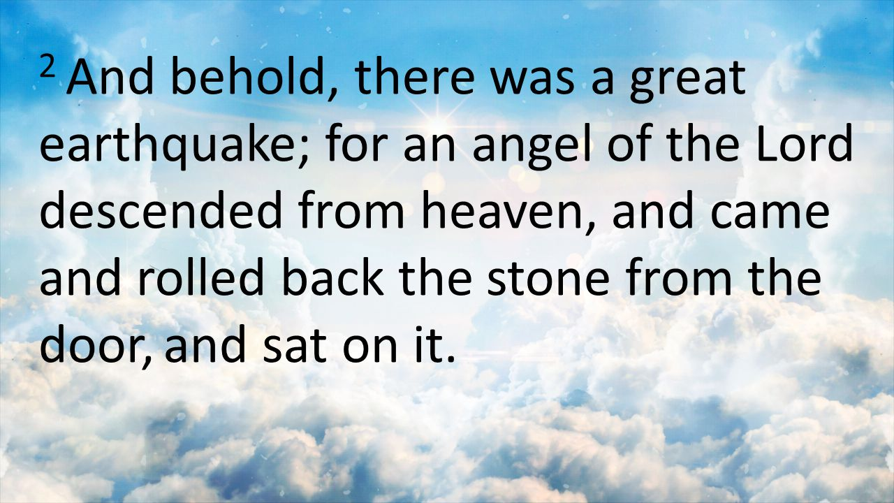 2 And behold, there was a great earthquake; for an angel of the Lord descended from heaven, and came and rolled back the stone from the door, and sat