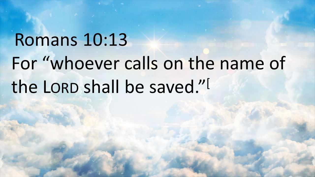"Romans 10:13 For ""whoever calls on the name of the L ORD shall be saved."" ["