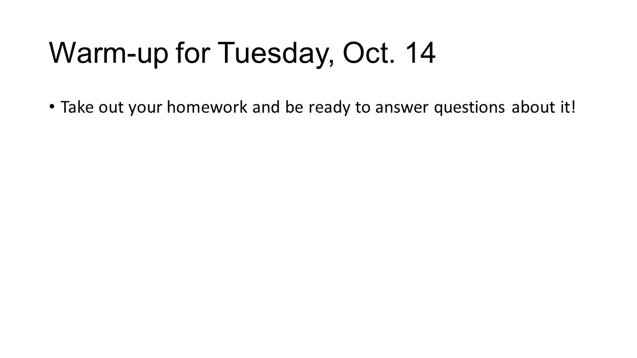 Warm-up for Tuesday, Oct. 14 Take out your homework and be ready to answer questions about it!