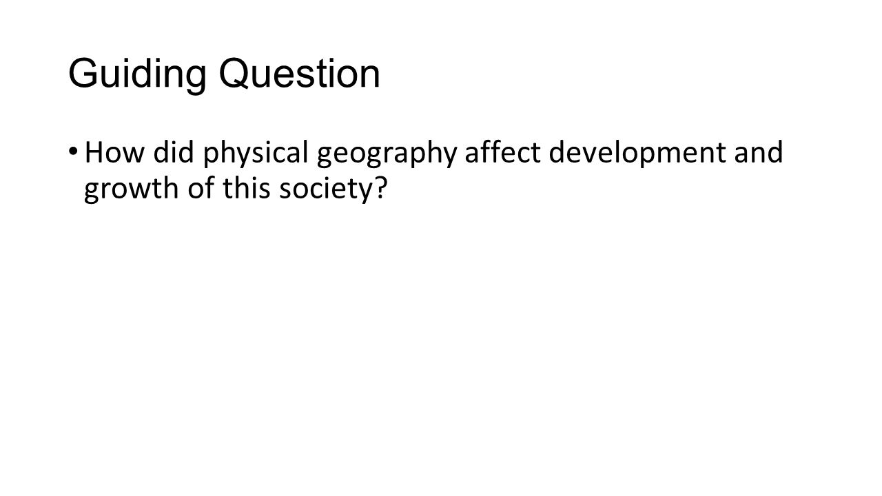 Guiding Question How did physical geography affect development and growth of this society?