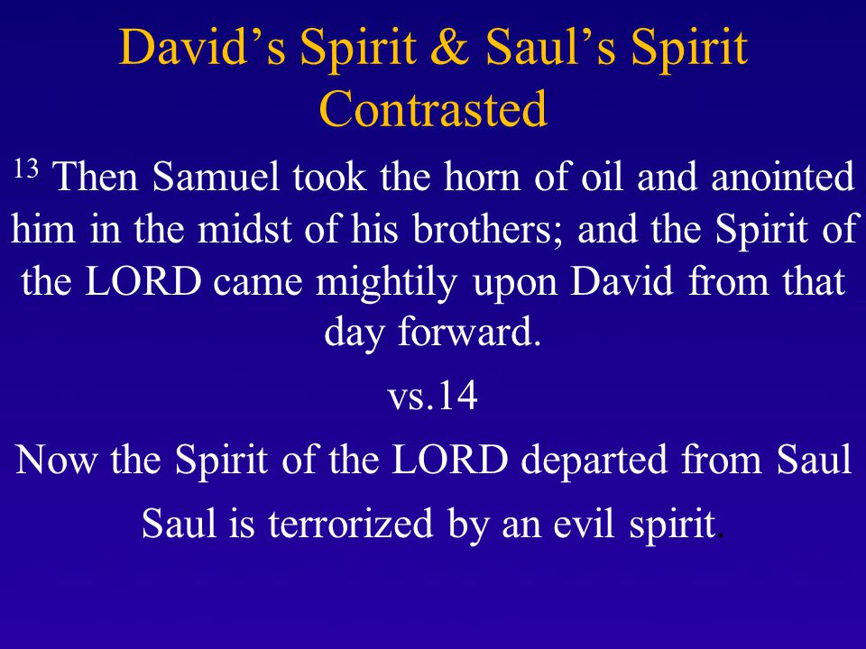 David's Spirit & Saul's Spirit Contrasted 13 Then Samuel took the horn of oil and anointed him in the midst of his brothers; and the Spirit of the LOR
