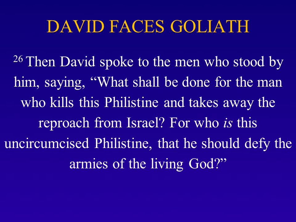 """DAVID FACES GOLIATH 26 Then David spoke to the men who stood by him, saying, """"What shall be done for the man who kills this Philistine and takes away"""