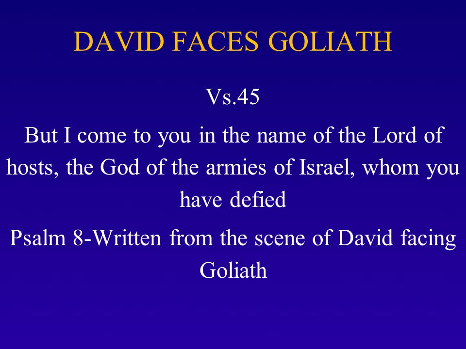 DAVID FACES GOLIATH Vs.45 But I come to you in the name of the Lord of hosts, the God of the armies of Israel, whom you have defied Psalm 8-Written fr
