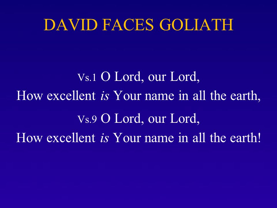 DAVID FACES GOLIATH Vs.1 O Lord, our Lord, How excellent is Your name in all the earth, Vs.9 O Lord, our Lord, How excellent is Your name in all the e