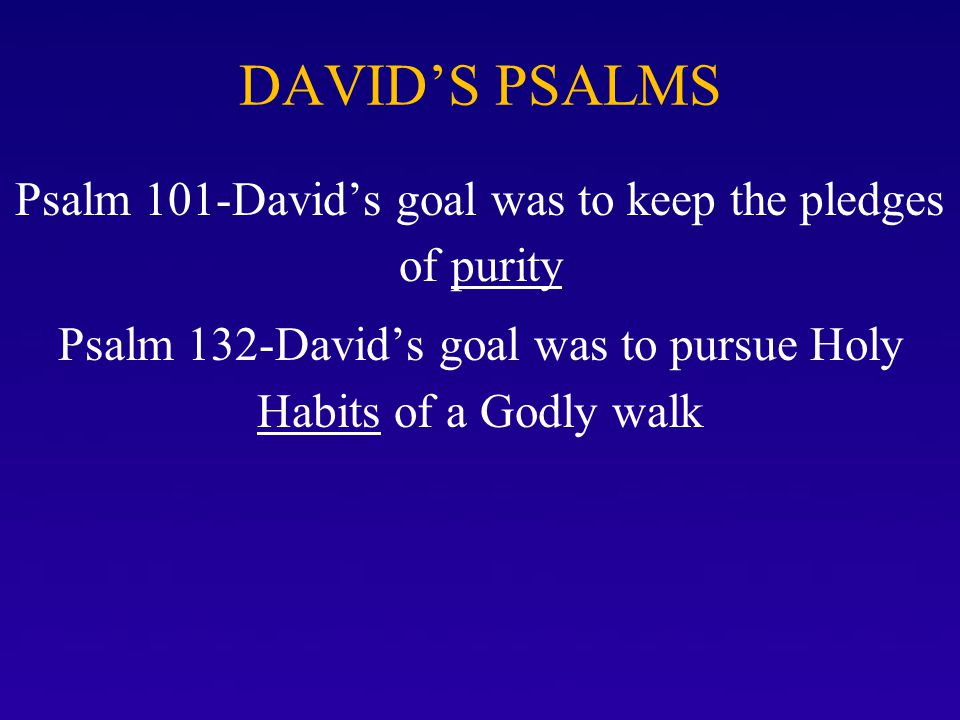 DAVID'S PSALMS Psalm 101-David's goal was to keep the pledges of purity Psalm 132-David's goal was to pursue Holy Habits of a Godly walk