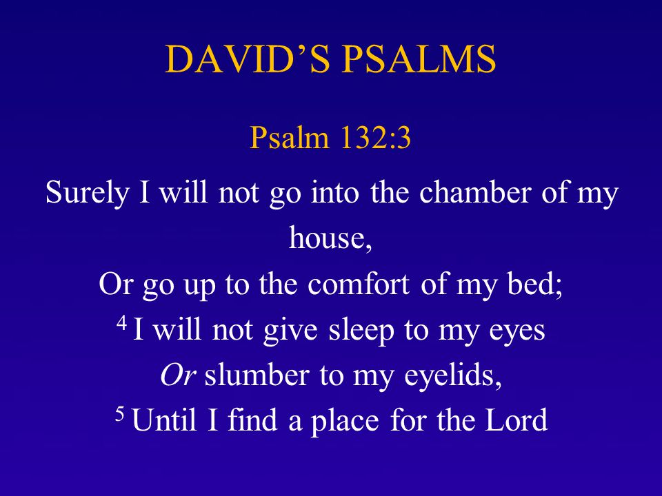 DAVID'S PSALMS Psalm 132:3 Surely I will not go into the chamber of my house, Or go up to the comfort of my bed; 4 I will not give sleep to my eyes Or