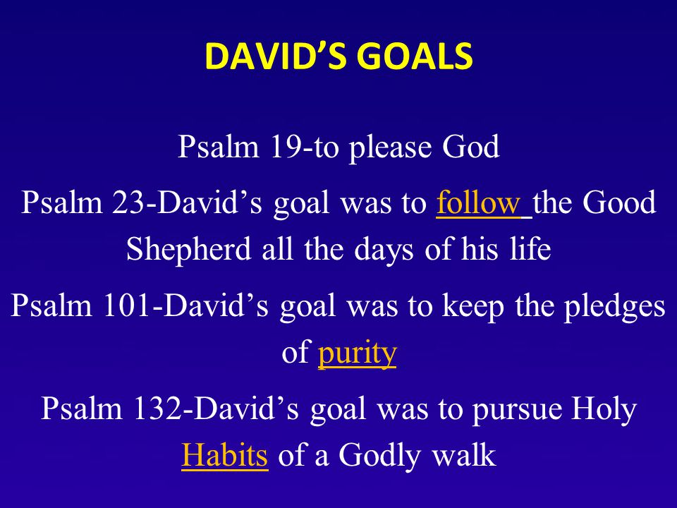 DAVID'S GOALS Psalm 19-to please God Psalm 23-David's goal was to follow the Good Shepherd all the days of his life Psalm 101-David's goal was to keep