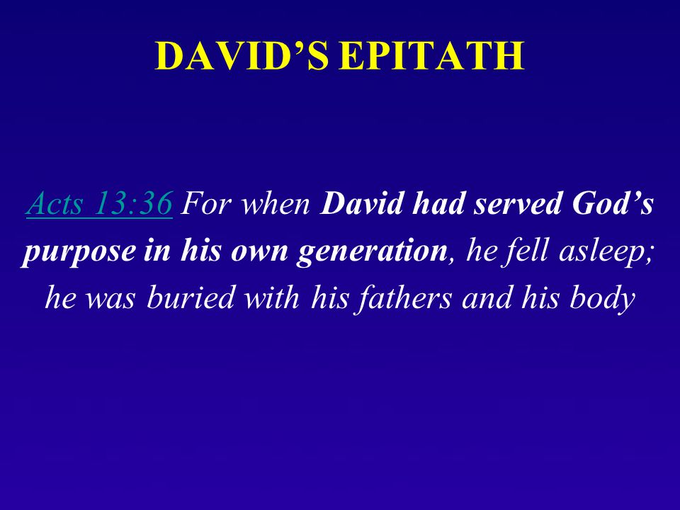 DAVID'S EPITATH Acts 13:36Acts 13:36 For when David had served God's purpose in his own generation, he fell asleep; he was buried with his fathers and
