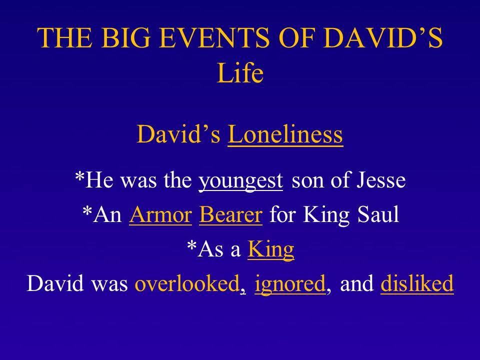 THE BIG EVENTS OF DAVID'S Life David's Loneliness *He was the youngest son of Jesse *An Armor Bearer for King Saul *As a King David was overlooked, ig