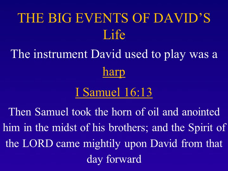 THE BIG EVENTS OF DAVID'S Life The instrument David used to play was a harp 23 So it came about whenever the evil spirit from God came to Saul, David would take the harp and play it with his hand