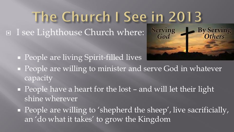  I see Lighthouse Church where:  People are living Spirit-filled lives  People are willing to minister and serve God in whatever capacity  People have a heart for the lost – and will let their light shine wherever  People are willing to 'shepherd the sheep', live sacrificially, an 'do what it takes' to grow the Kingdom