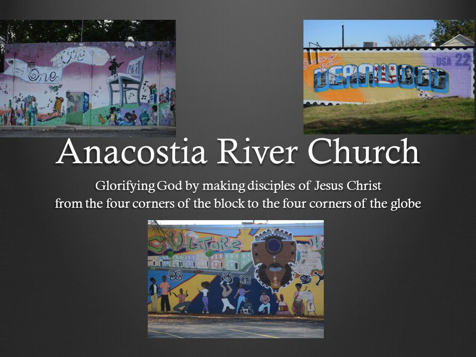 Anacostia River Church Glorifying God by making disciples of Jesus Christ from the four corners of the block to the four corners of the globe