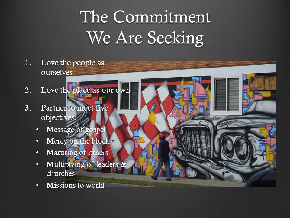 The Commitment We Are Seeking 1.Love the people as ourselves 2.Love the place as our own 3.Partner to meet five objectives: M essage of gospel M essage of gospel M ercy on the block M ercy on the block M aturing of others M aturing of others M ultiplying of leaders & churches M ultiplying of leaders & churches M issions to world M issions to world
