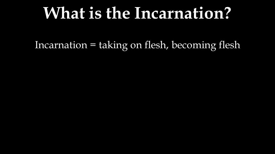 Incarnation = taking on flesh, becoming flesh What is the Incarnation?