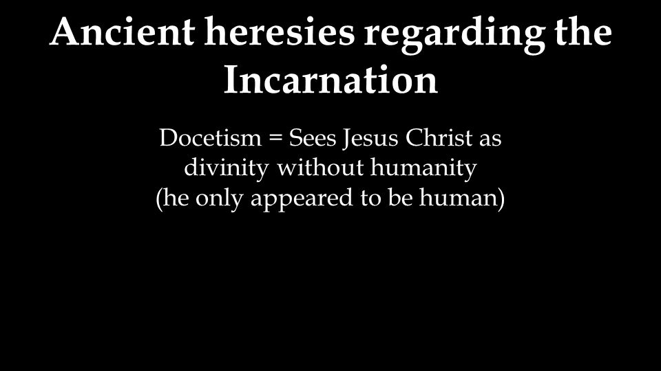 Ancient heresies regarding the Incarnation Docetism = Sees Jesus Christ as divinity without humanity (he only appeared to be human)