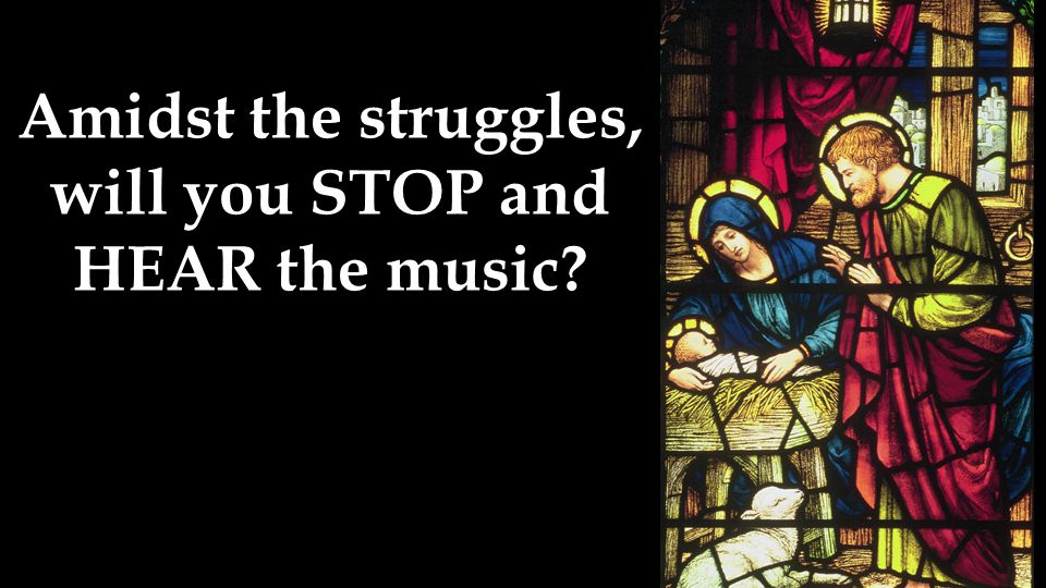 Amidst the struggles, will you STOP and HEAR the music?