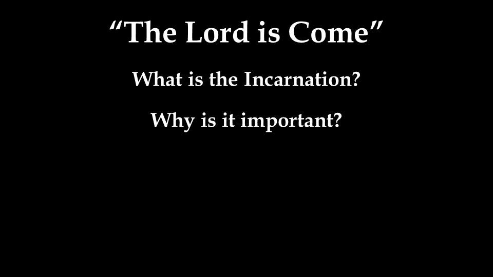 The Lord is Come What is the Incarnation? Why is it important?