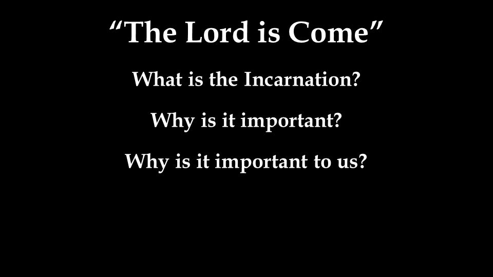 The Lord is Come What is the Incarnation? Why is it important? Why is it important to us?