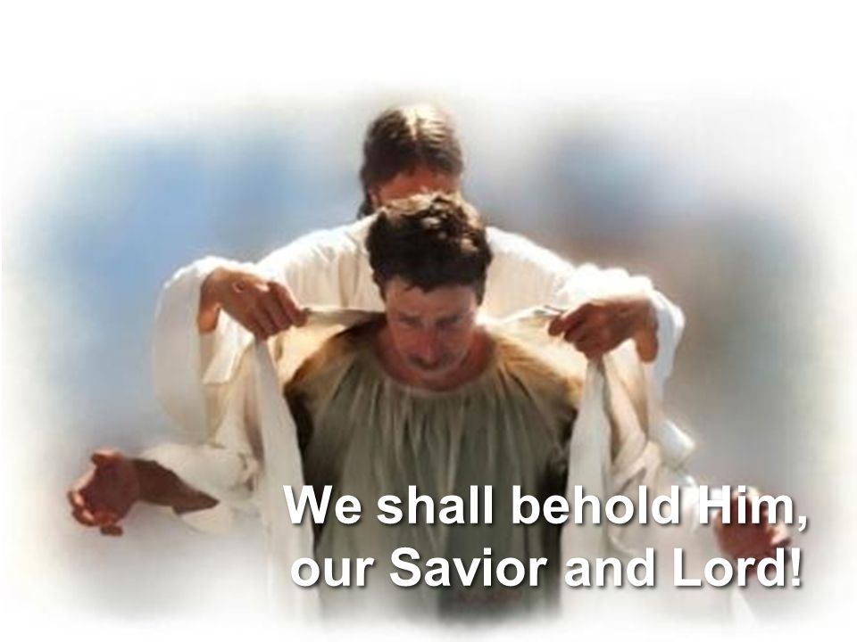 We shall behold Him, our Savior and Lord!