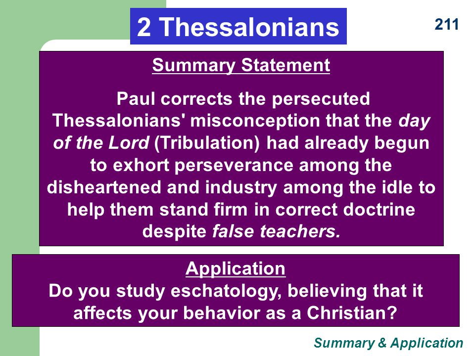 211 2 Thessalonians Summary Statement Paul corrects the persecuted Thessalonians misconception that the day of the Lord (Tribulation) had already begun to exhort perseverance among the disheartened and industry among the idle to help them stand firm in correct doctrine despite false teachers.