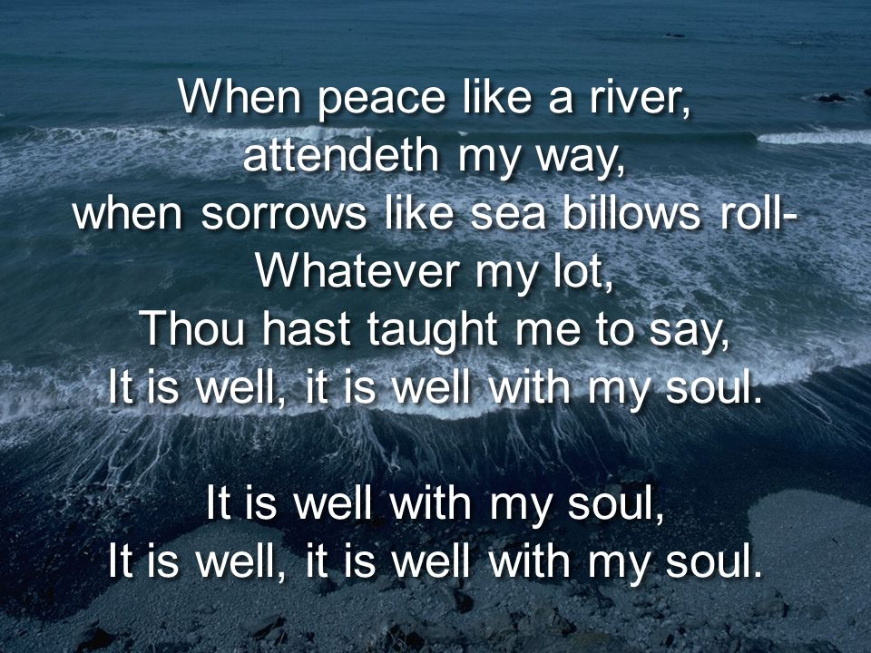It is Well With My Soul When peace like a river, attendeth my way, when sorrows like sea billows roll- Whatever my lot, Thou hast taught me to say, It is well, it is well with my soul.