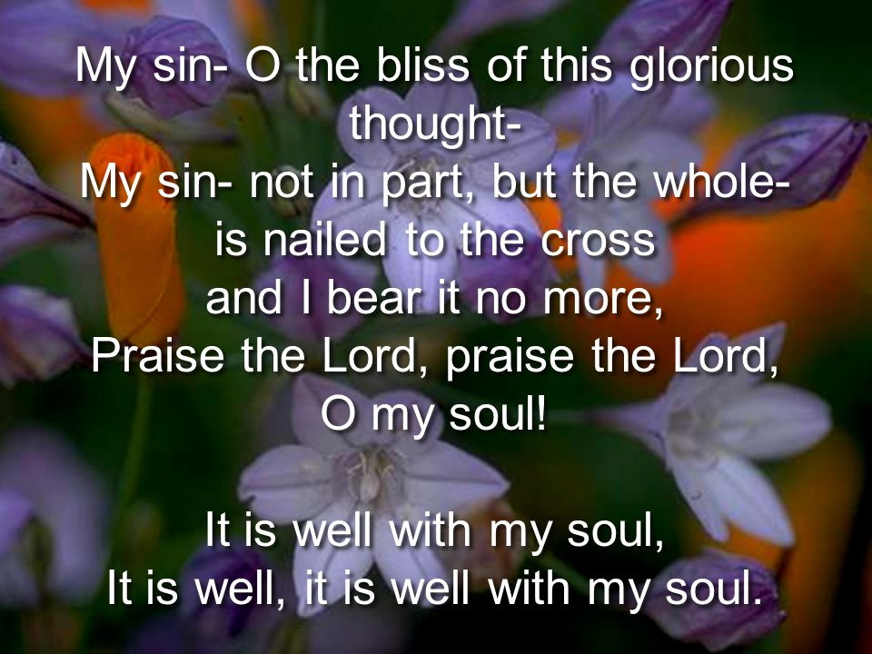It is Well With My Soul My sin- O the bliss of this glorious thought- My sin- not in part, but the whole- is nailed to the cross and I bear it no more, Praise the Lord, praise the Lord, O my soul.