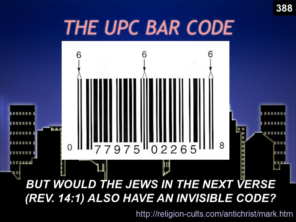 THE UPC BAR CODE http://religion-cults.com/antichrist/mark.htm BUT WOULD THE JEWS IN THE NEXT VERSE (REV.