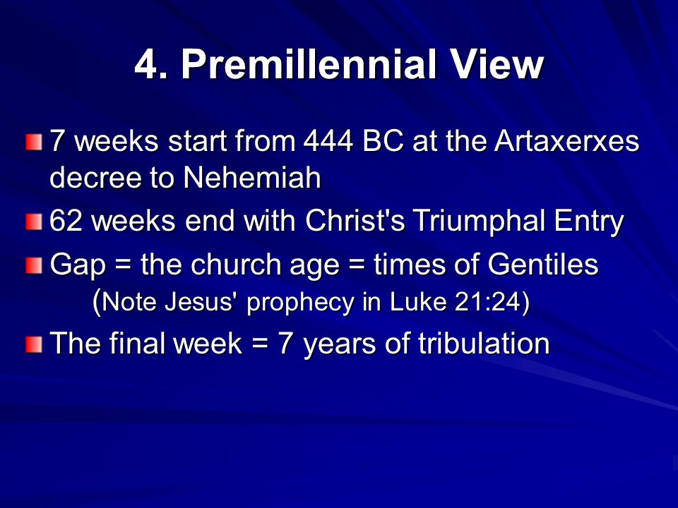 4. Premillennial View 7 weeks start from 444 BC at the Artaxerxes decree to Nehemiah 62 weeks end with Christ's Triumphal Entry Gap = the church age =