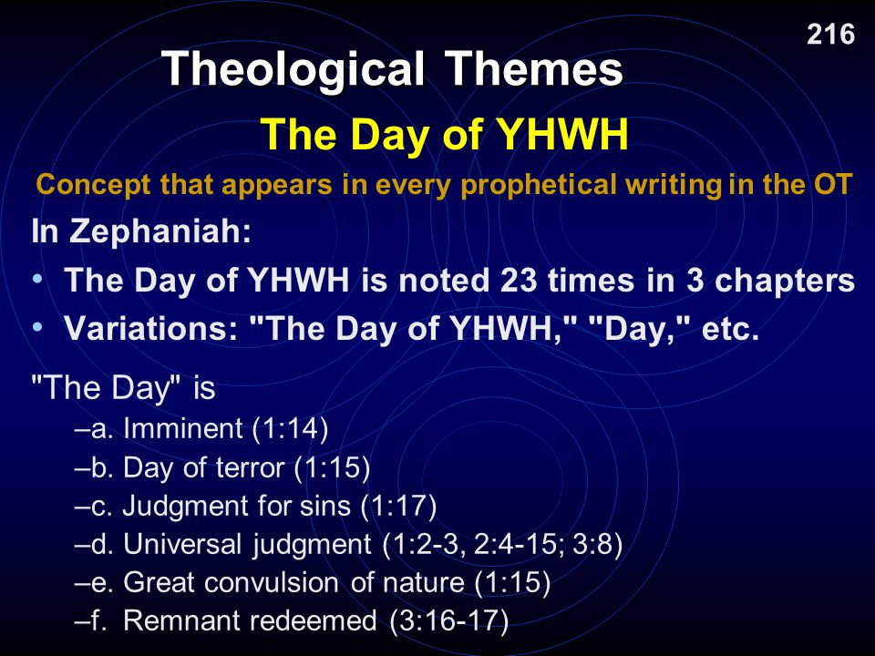 Theological Themes The Day of YHWH Concept that appears in every prophetical writing in the OT In Zephaniah: The Day of YHWH is noted 23 times in 3 chapters Variations: The Day of YHWH, Day, etc.