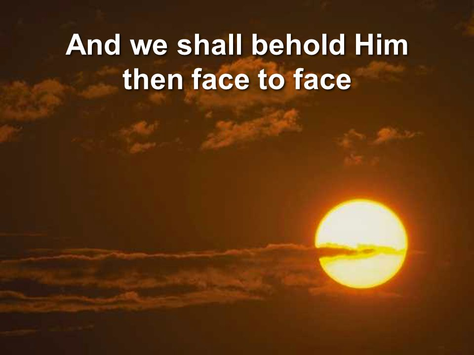 And we shall behold Him then face to face