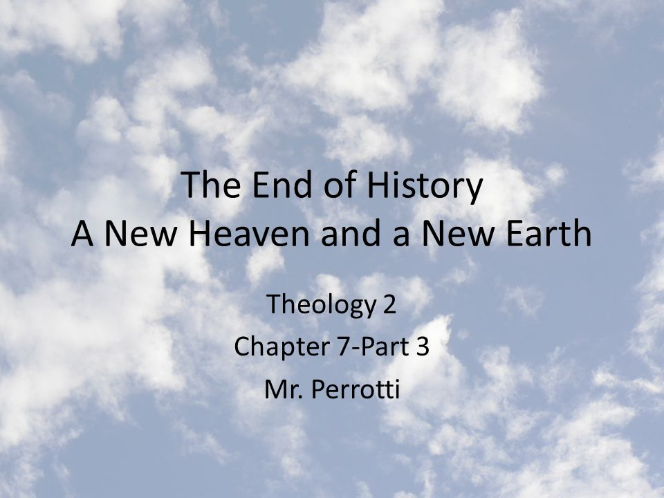 The End of History A New Heaven and a New Earth Theology 2 Chapter 7-Part 3 Mr. Perrotti
