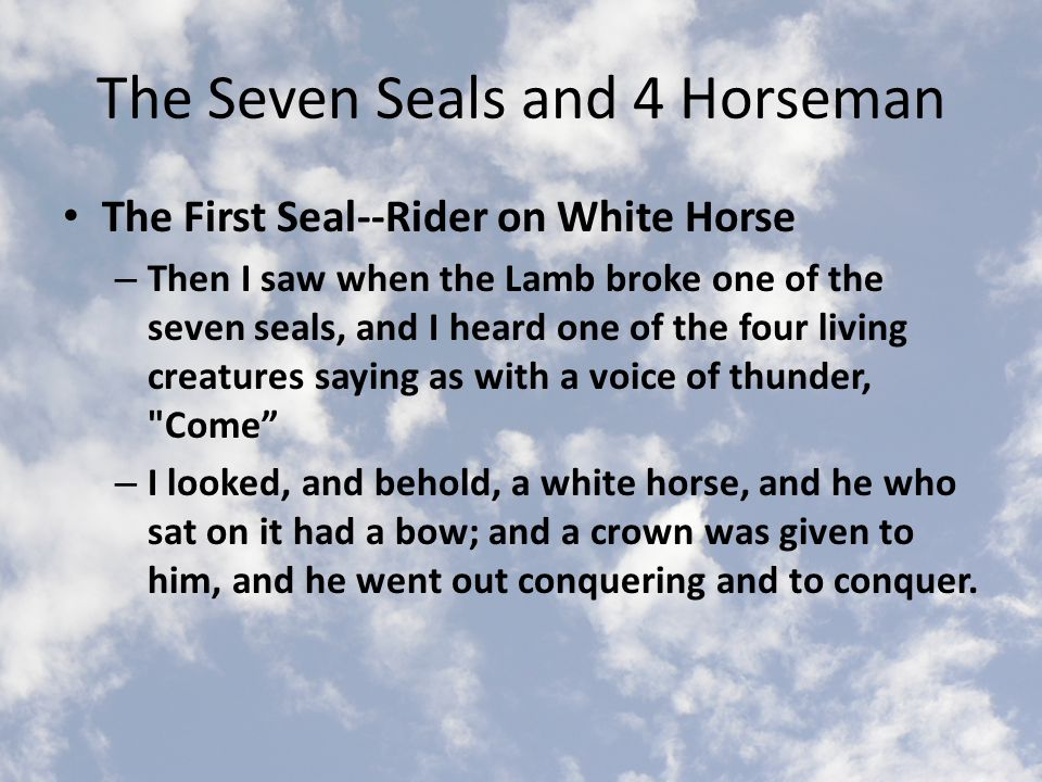 The Seven Seals and 4 Horseman The First Seal--Rider on White Horse – Then I saw when the Lamb broke one of the seven seals, and I heard one of the four living creatures saying as with a voice of thunder, Come – I looked, and behold, a white horse, and he who sat on it had a bow; and a crown was given to him, and he went out conquering and to conquer.