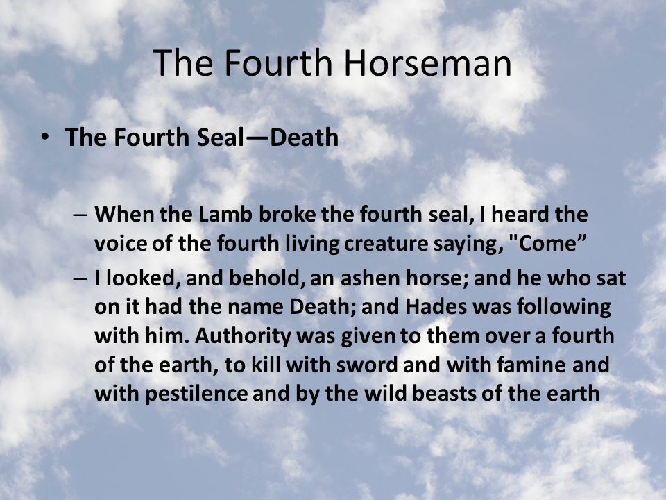 The Fourth Horseman The Fourth Seal—Death – When the Lamb broke the fourth seal, I heard the voice of the fourth living creature saying, Come – I looked, and behold, an ashen horse; and he who sat on it had the name Death; and Hades was following with him.