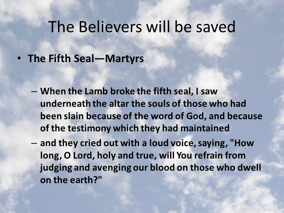 The Believers will be saved The Fifth Seal—Martyrs – When the Lamb broke the fifth seal, I saw underneath the altar the souls of those who had been slain because of the word of God, and because of the testimony which they had maintained – and they cried out with a loud voice, saying, How long, O Lord, holy and true, will You refrain from judging and avenging our blood on those who dwell on the earth