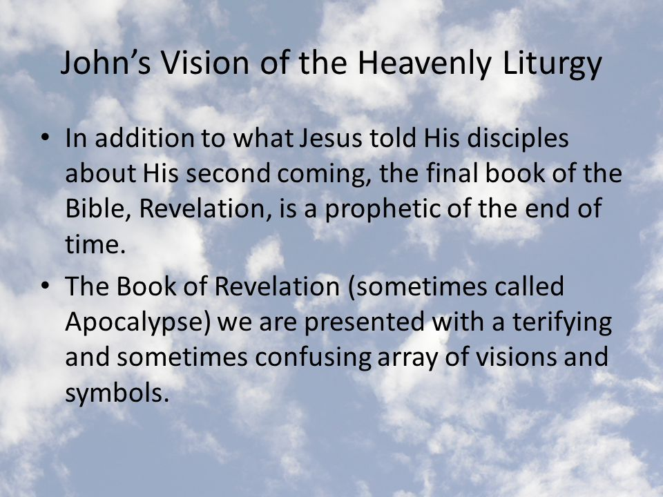 John's Vision of the Heavenly Liturgy In addition to what Jesus told His disciples about His second coming, the final book of the Bible, Revelation, is a prophetic of the end of time.
