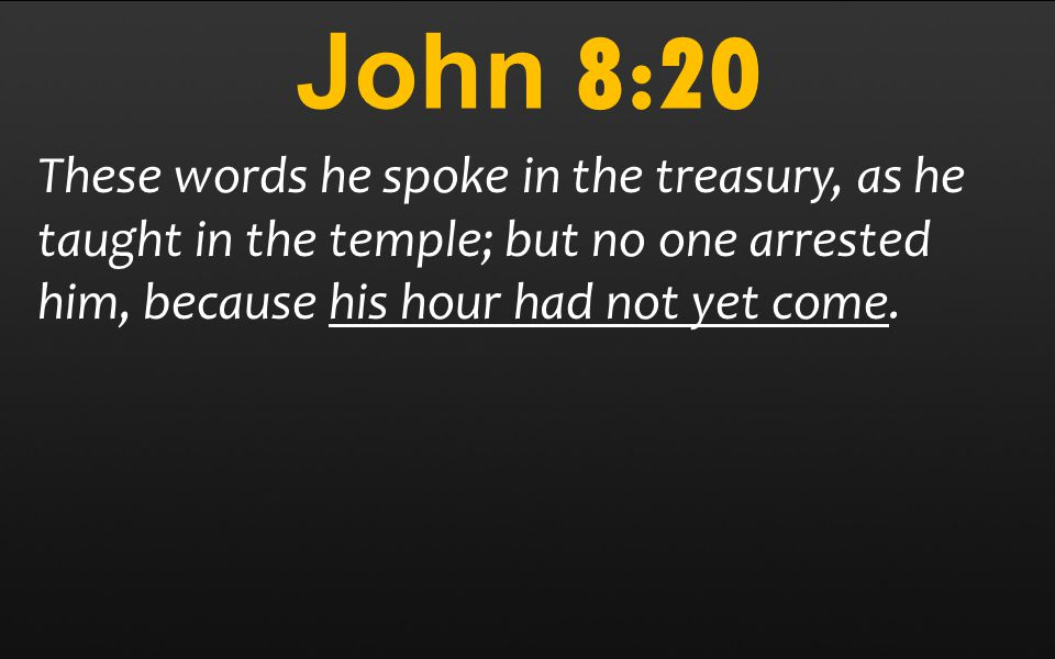John 8:20 These words he spoke in the treasury, as he taught in the temple; but no one arrested him, because his hour had not yet come.