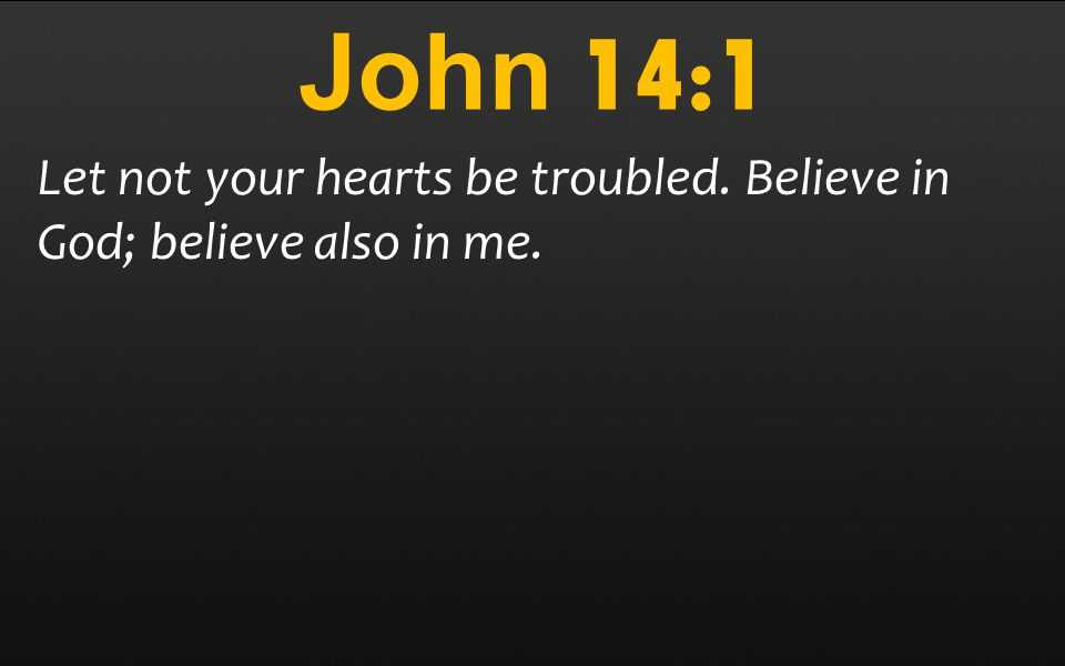 John 14:1 Let not your hearts be troubled. Believe in God; believe also in me.