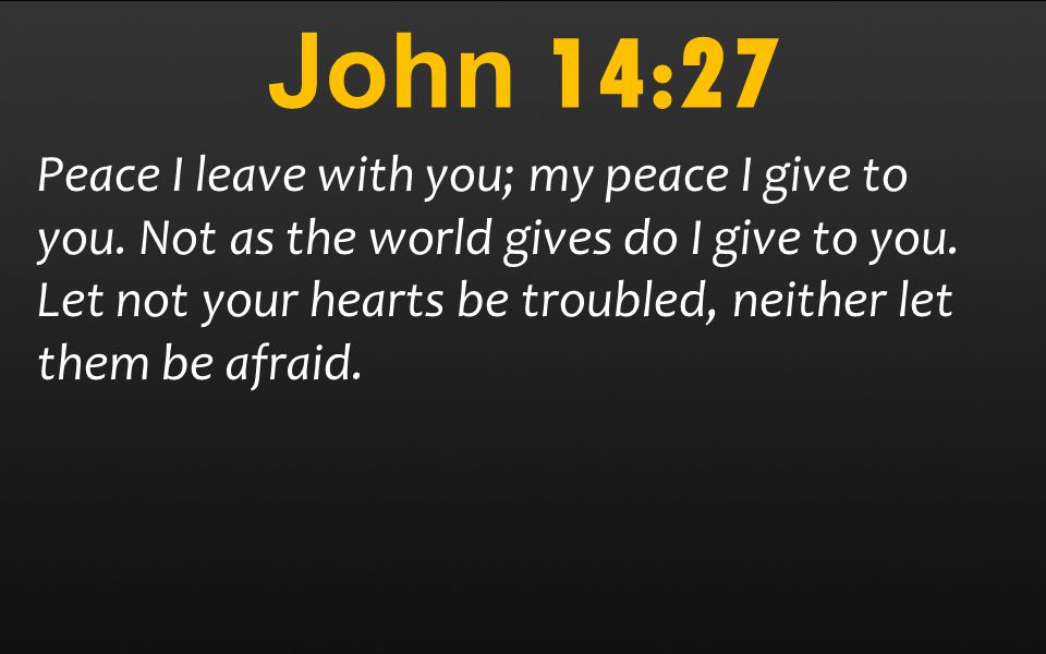 John 14:27 Peace I leave with you; my peace I give to you.