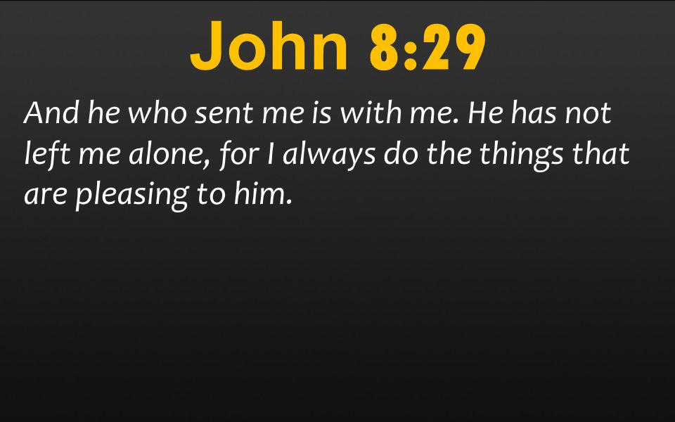 John 8:29 And he who sent me is with me.