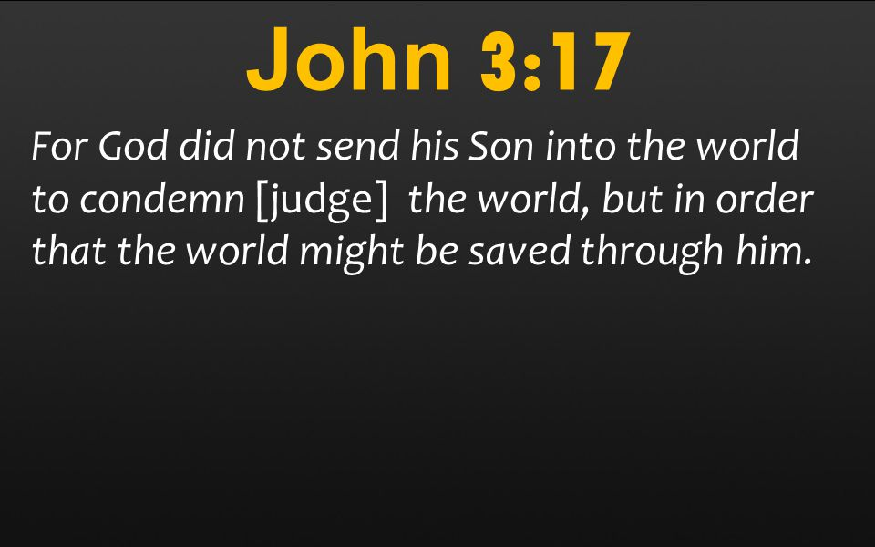 John 3:17 For God did not send his Son into the world to condemn [judge] the world, but in order that the world might be saved through him.