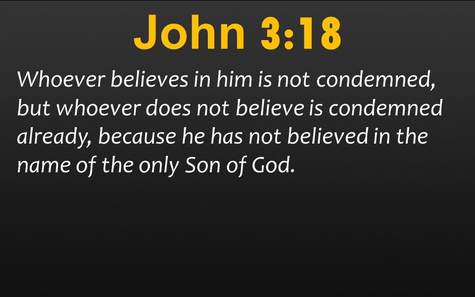 John 3:18 Whoever believes in him is not condemned, but whoever does not believe is condemned already, because he has not believed in the name of the only Son of God.