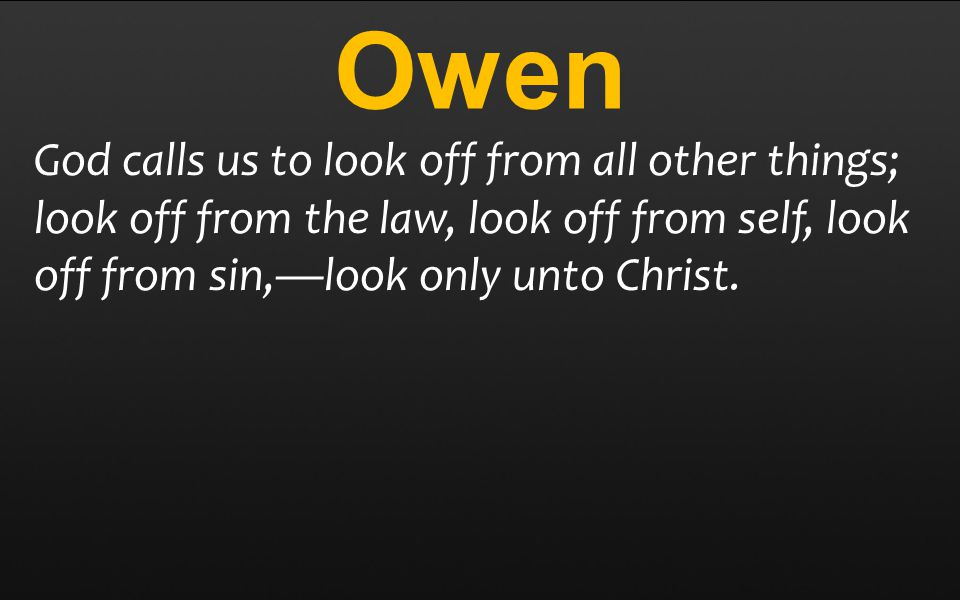 Owen God calls us to look off from all other things; look off from the law, look off from self, look off from sin,—look only unto Christ.