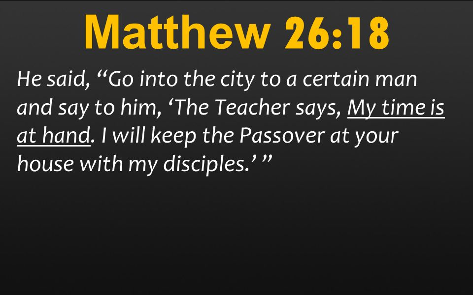 Matthew 26:18 He said, Go into the city to a certain man and say to him, 'The Teacher says, My time is at hand.