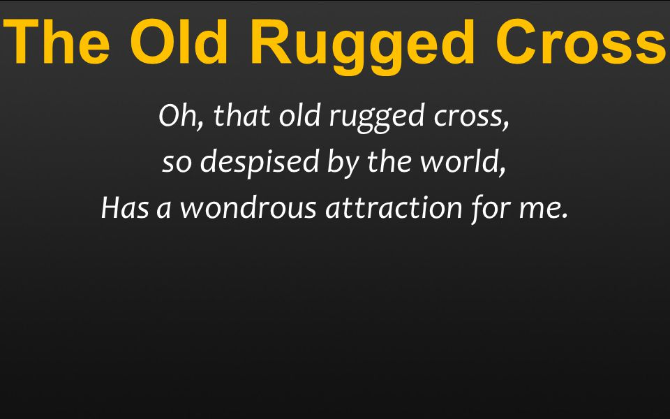 The Old Rugged Cross Oh, that old rugged cross, so despised by the world, Has a wondrous attraction for me.