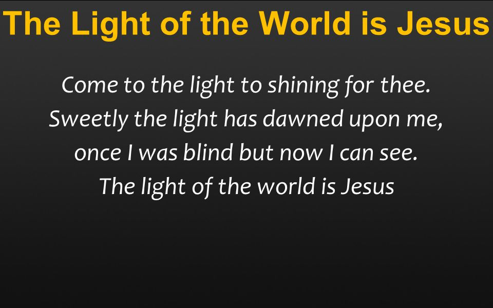 The Light of the World is Jesus Come to the light to shining for thee.