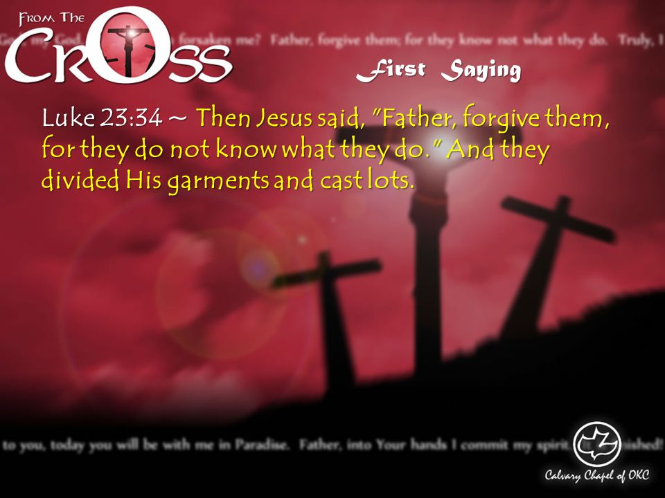 Luke 23:34 ~ Then Jesus said, Father, forgive them, for they do not know what they do. And they divided His garments and cast lots.