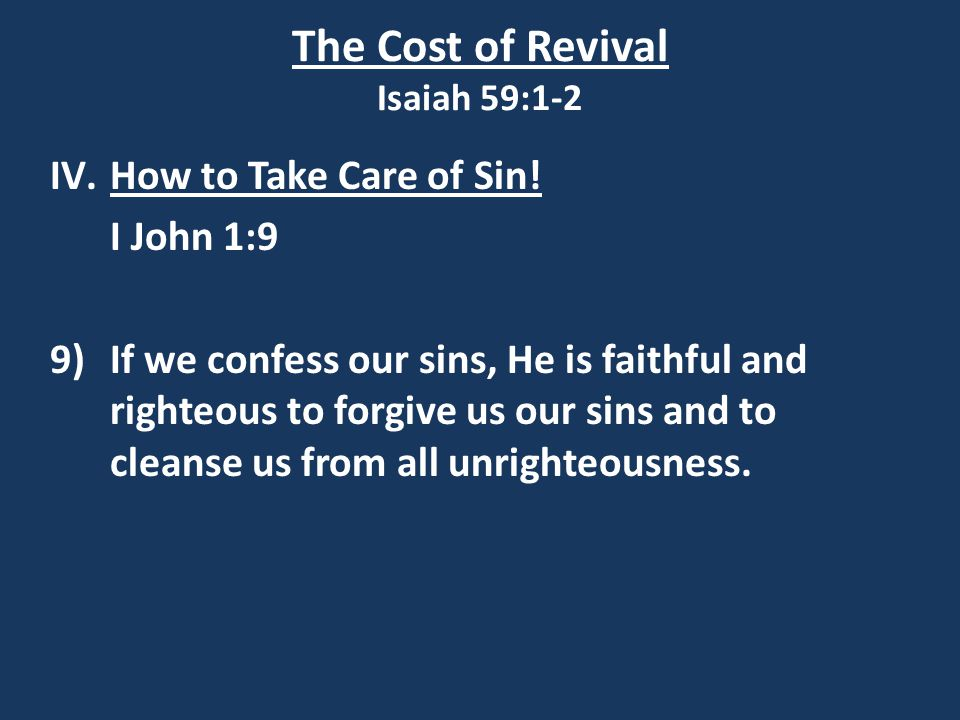 The Cost of Revival Isaiah 59:1-2 IV.How to Take Care of Sin! I John 1:9 9) If we confess our sins, He is faithful and righteous to forgive us our sin