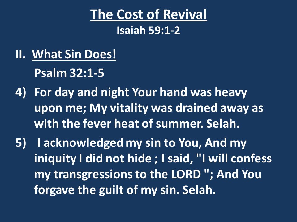 The Cost of Revival Isaiah 59:1-2 II. What Sin Does! Psalm 32:1-5 4) For day and night Your hand was heavy upon me; My vitality was drained away as wi