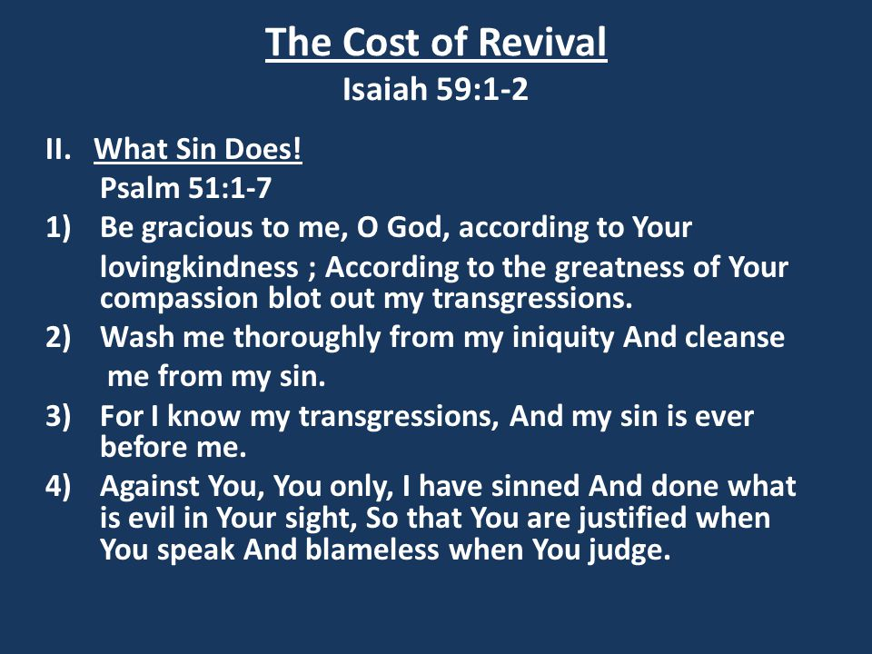 The Cost of Revival Isaiah 59:1-2 II. What Sin Does! Psalm 51:1-7 1)Be gracious to me, O God, according to Your lovingkindness ; According to the grea