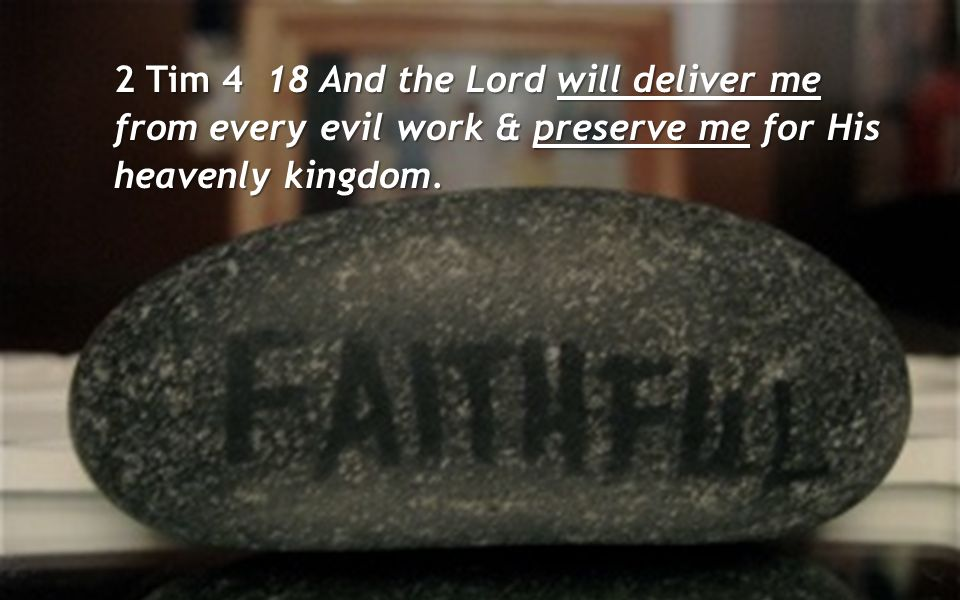 2 Tim 4 18 And the Lord will deliver me from every evil work & preserve me for His heavenly kingdom.